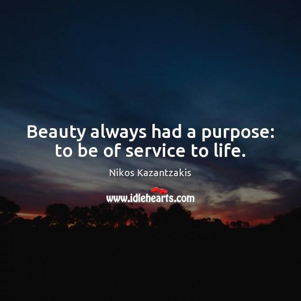 Beauty always had a purpose: to be of service to life. Nikos Kazantzakis Picture Quote