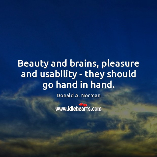 Beauty and brains, pleasure and usability – they should go hand in hand. Donald A. Norman Picture Quote