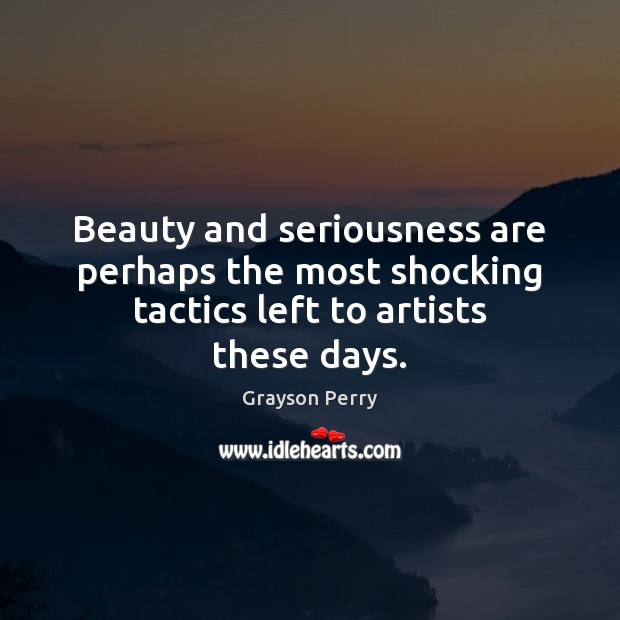 Beauty and seriousness are perhaps the most shocking tactics left to artists these days. Image