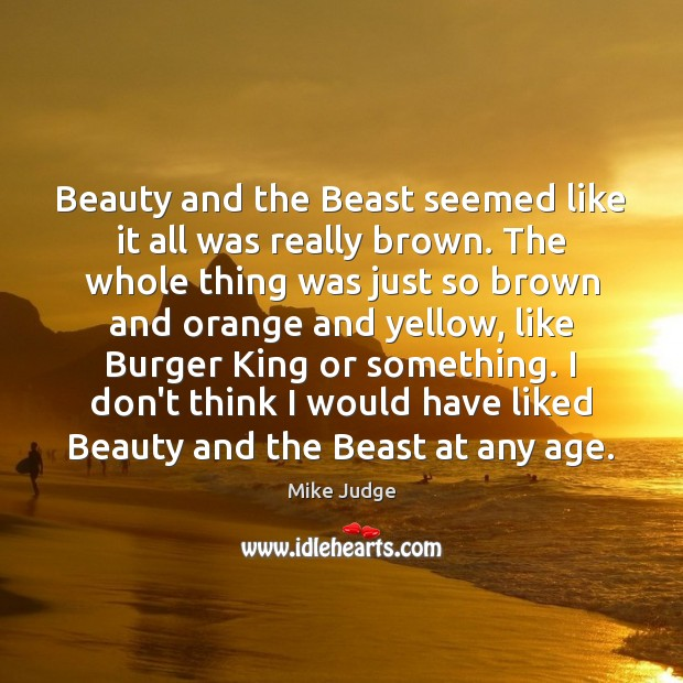 Beauty and the Beast seemed like it all was really brown. The Mike Judge Picture Quote