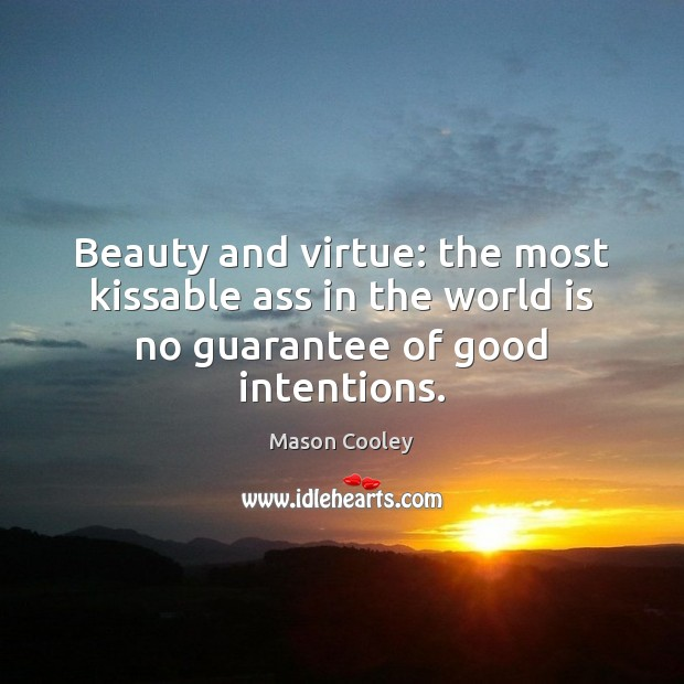 Beauty and virtue: the most kissable ass in the world is no guarantee of good intentions. Good Intentions Quotes Image
