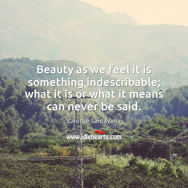 Beauty as we feel it is something indescribable; what it is or George Santayana Picture Quote