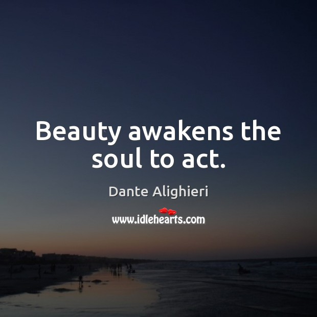 Beauty awakens the soul to act. Dante Alighieri Picture Quote