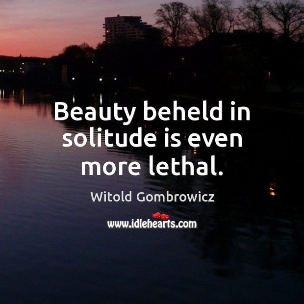 Beauty beheld in solitude is even more lethal. Image