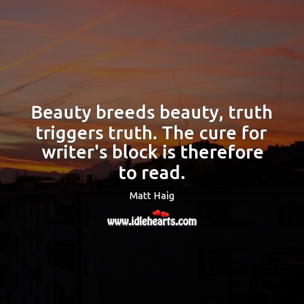 Beauty breeds beauty, truth triggers truth. The cure for writer's block is Image