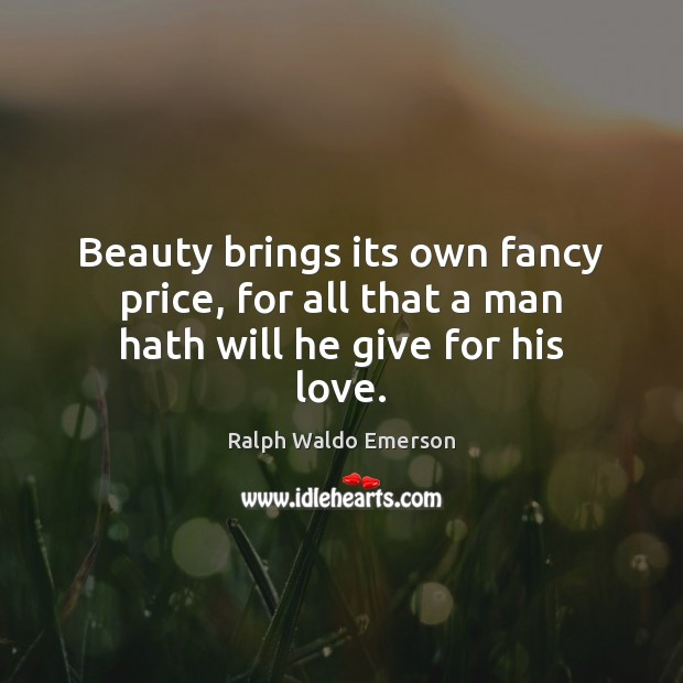Image, Beauty brings its own fancy price, for all that a man hath will he give for his love.