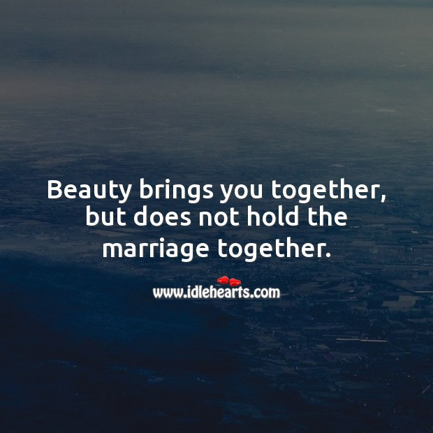Beauty brings you together, but does not hold the marriage together. Marriage Quotes Image
