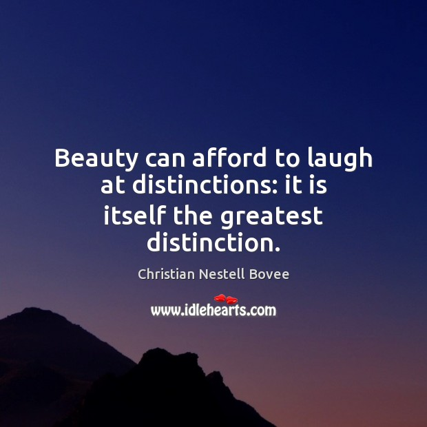 Beauty can afford to laugh at distinctions: it is itself the greatest distinction. Christian Nestell Bovee Picture Quote