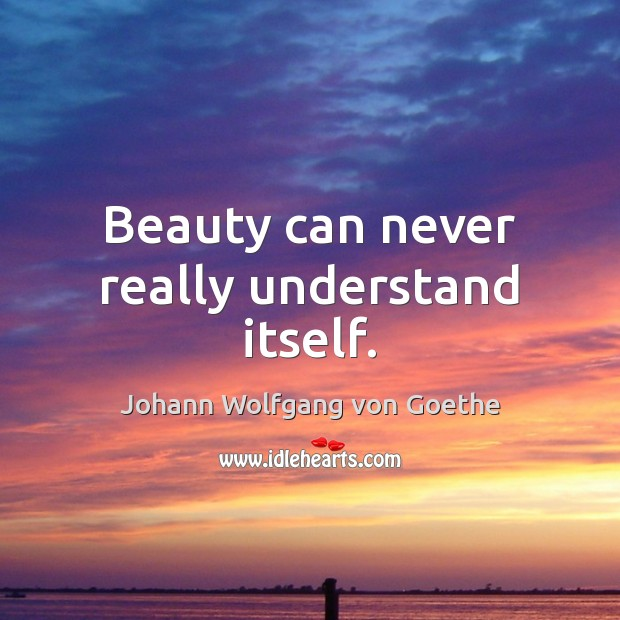 Beauty can never really understand itself. Johann Wolfgang von Goethe Picture Quote