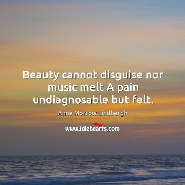 Image, Beauty cannot disguise nor music melt A pain undiagnosable but felt.