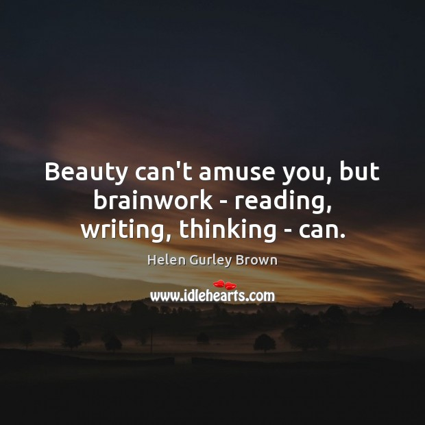 Beauty can't amuse you, but brainwork – reading, writing, thinking – can. Helen Gurley Brown Picture Quote