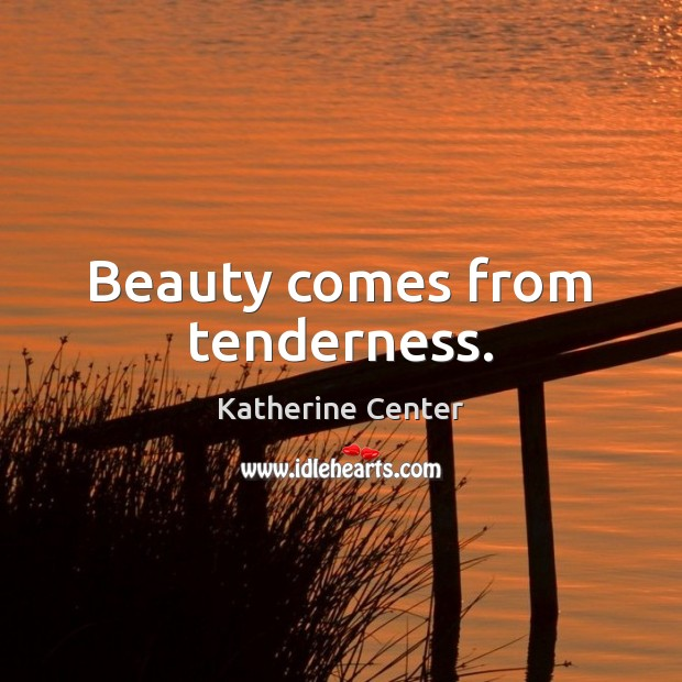 Image, Beauty comes from tenderness.