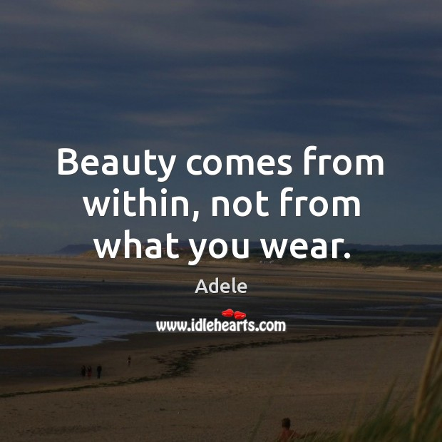 Beauty comes from within, not from what you wear. Adele Picture Quote