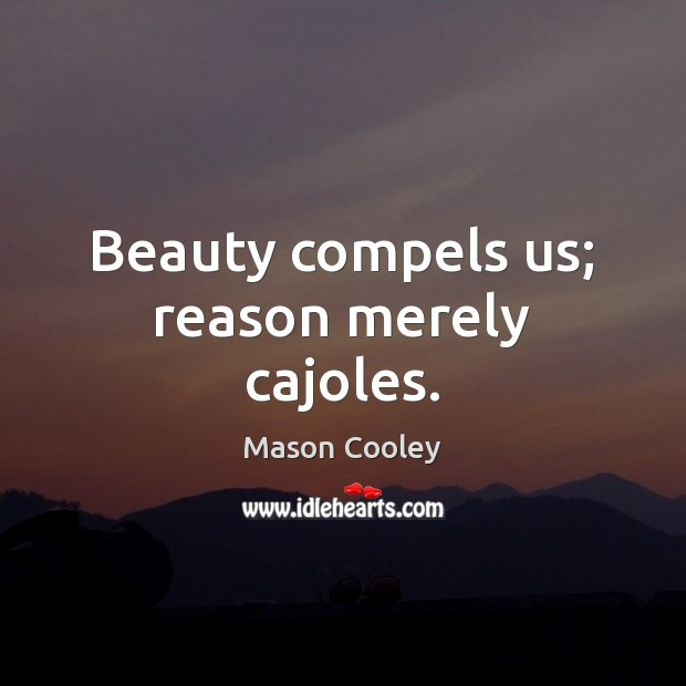 Beauty compels us; reason merely cajoles. Image