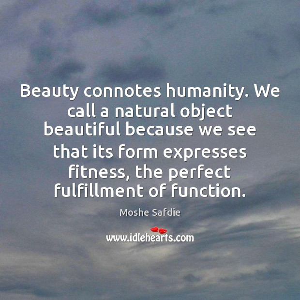 Beauty connotes humanity. We call a natural object beautiful because we see Moshe Safdie Picture Quote