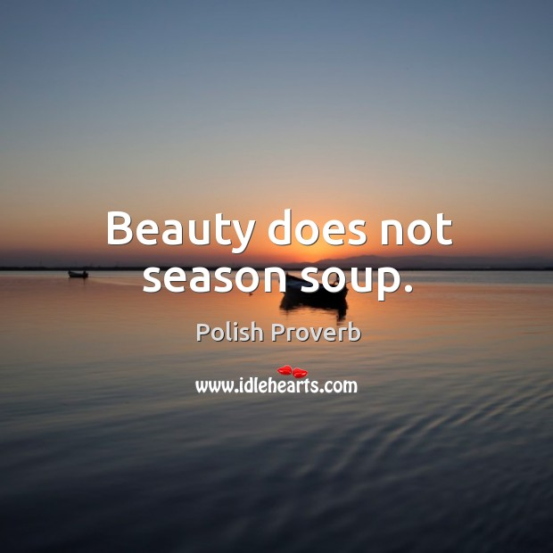 Beauty does not season soup. Polish Proverbs Image