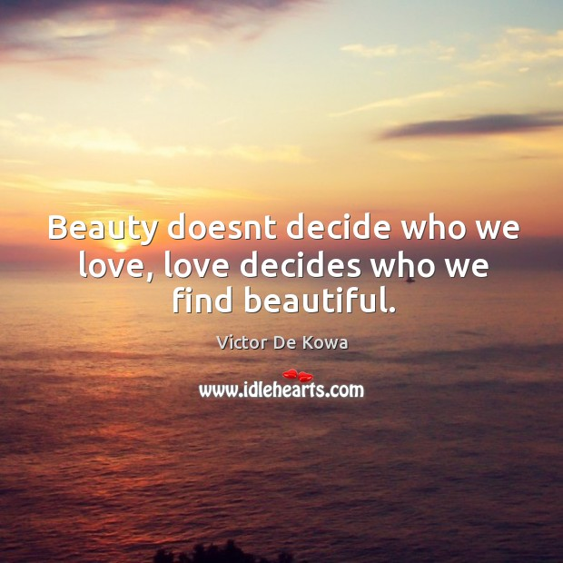 Beauty doesnt decide who we love, love decides who we find beautiful. Image
