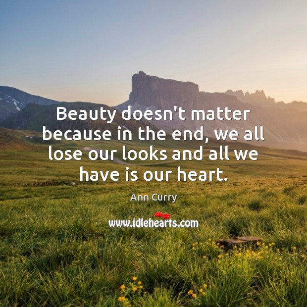 Beauty doesn't matter because in the end, we all lose our looks Ann Curry Picture Quote