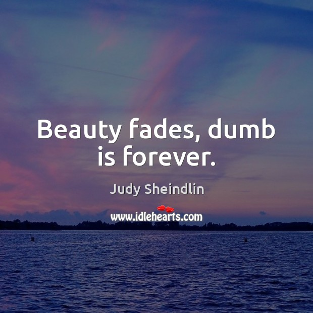 Image, Beauty fades, dumb is forever.