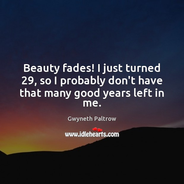 Beauty fades! I just turned 29, so I probably don't have that many good years left in me. Image