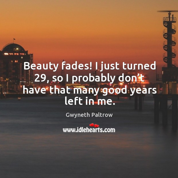 Image, Beauty fades! I just turned 29, so I probably don't have that many good years left in me.