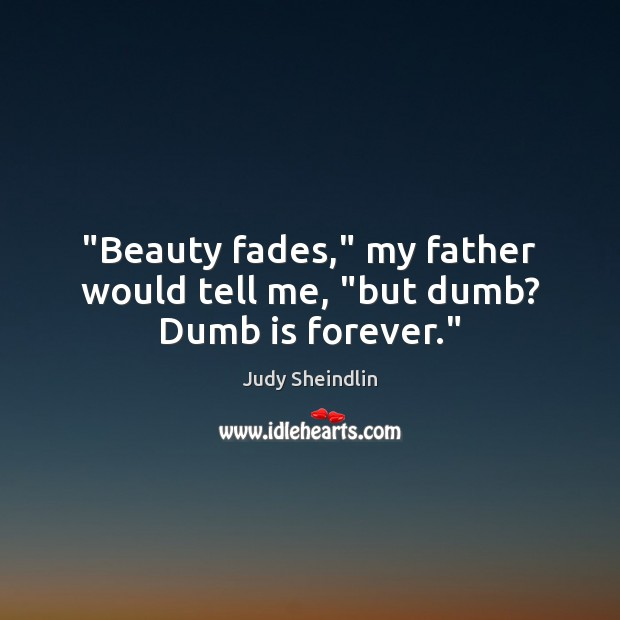 "Image, ""Beauty fades,"" my father would tell me, ""but dumb? Dumb is forever."""