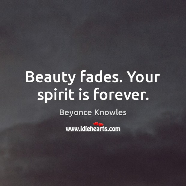 Beauty fades. Your spirit is forever. Beyonce Knowles Picture Quote