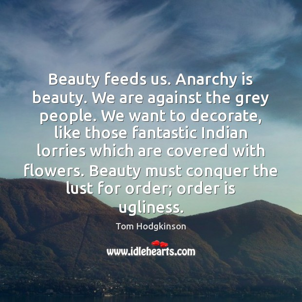 Beauty feeds us. Anarchy is beauty. We are against the grey people. Tom Hodgkinson Picture Quote