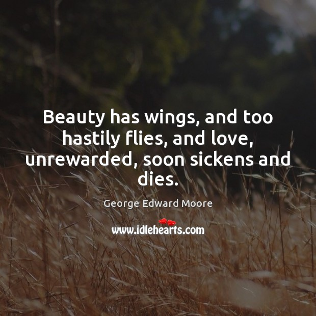 Beauty has wings, and too hastily flies, and love, unrewarded, soon sickens and dies. Image