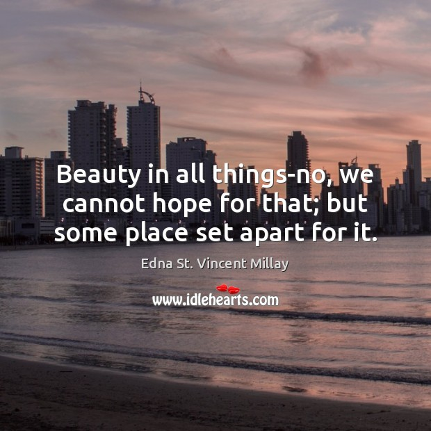 Beauty in all things-no, we cannot hope for that; but some place set apart for it. Edna St. Vincent Millay Picture Quote