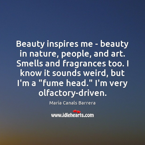 Beauty inspires me – beauty in nature, people, and art. Smells and Image