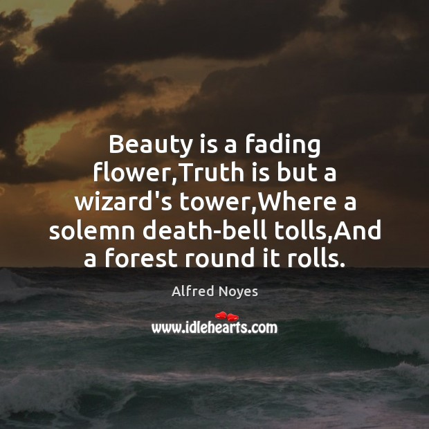 Image, Beauty is a fading flower,Truth is but a wizard's tower,Where