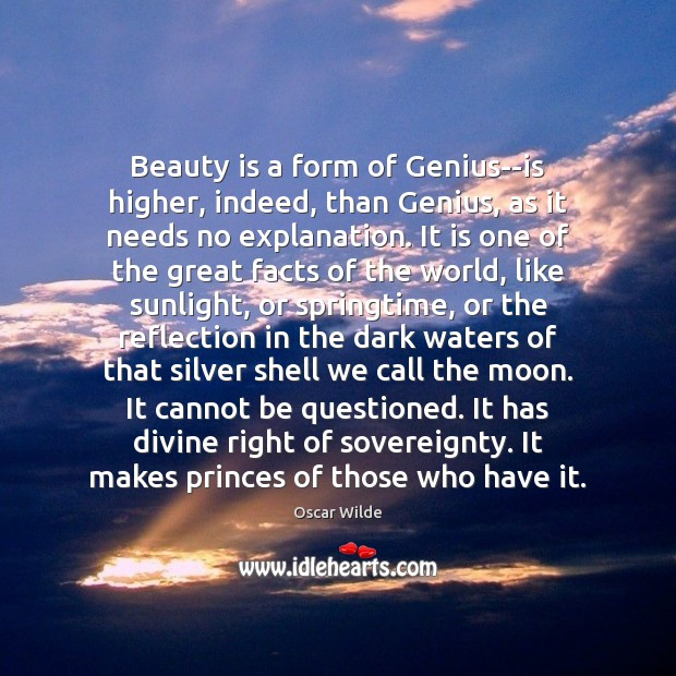 Image, Beauty is a form of Genius–is higher, indeed, than Genius, as it