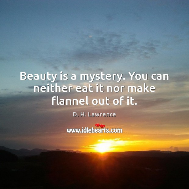 Beauty is a mystery. You can neither eat it nor make flannel out of it. Image