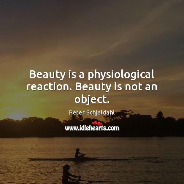 Beauty is a physiological reaction. Beauty is not an object. Peter Schjeldahl Picture Quote