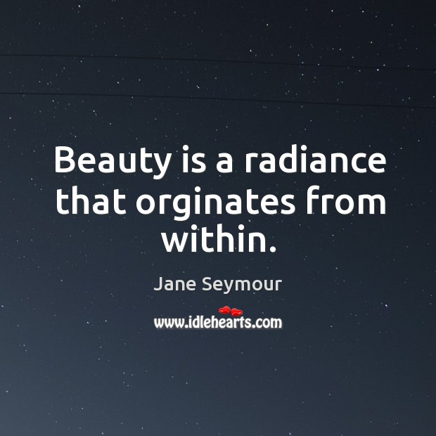 Beauty is a radiance that orginates from within. Jane Seymour Picture Quote