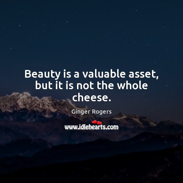 Beauty is a valuable asset, but it is not the whole cheese. Ginger Rogers Picture Quote