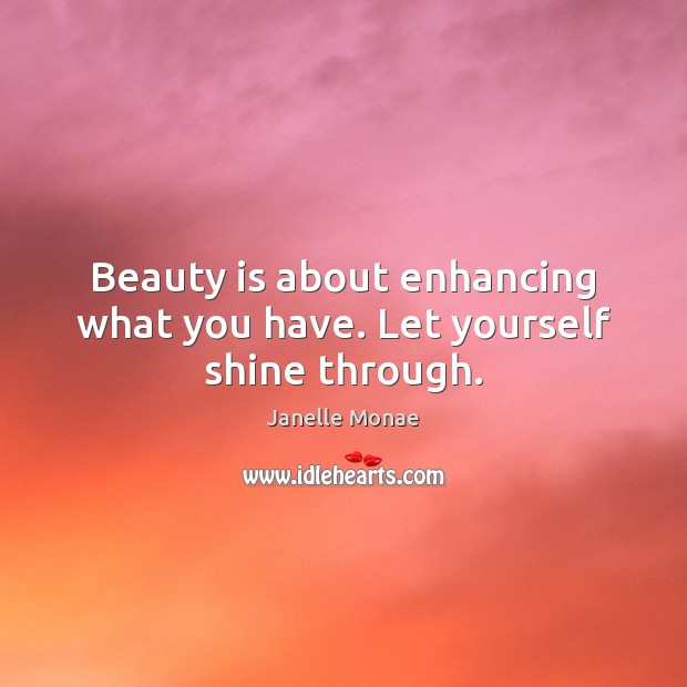 Beauty is about enhancing what you have. Let yourself shine through. Beauty Quotes Image