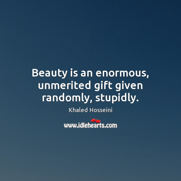 Beauty is an enormous, unmerited gift given randomly, stupidly. Image