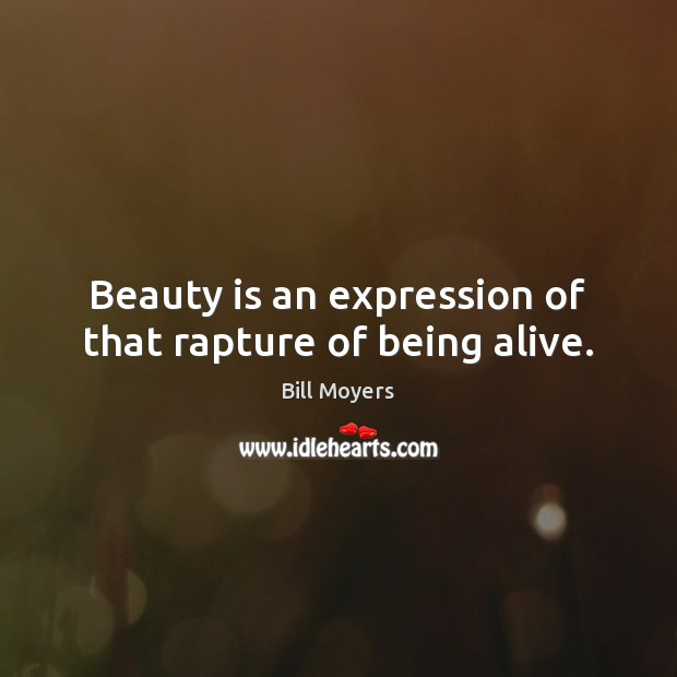 Beauty is an expression of that rapture of being alive. Bill Moyers Picture Quote