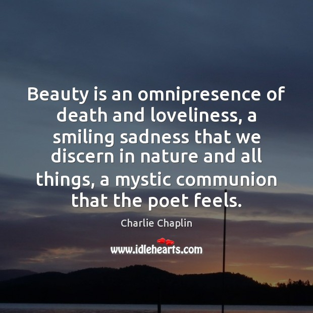 Image, Beauty is an omnipresence of death and loveliness, a smiling sadness that