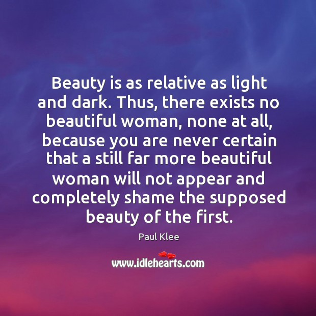 Beauty is as relative as light and dark. Thus, there exists no beautiful woman, none at all Image