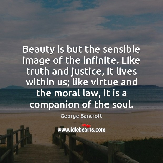 Beauty is but the sensible image of the infinite. Like truth and George Bancroft Picture Quote
