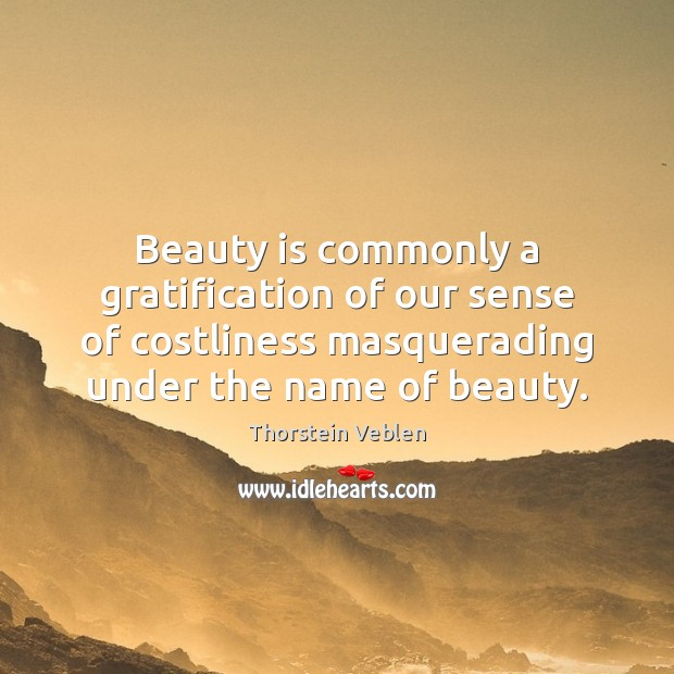 Beauty is commonly a gratification of our sense of costliness masquerading under Thorstein Veblen Picture Quote