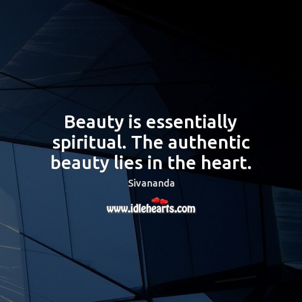 Beauty is essentially spiritual. The authentic beauty lies in the heart. Image