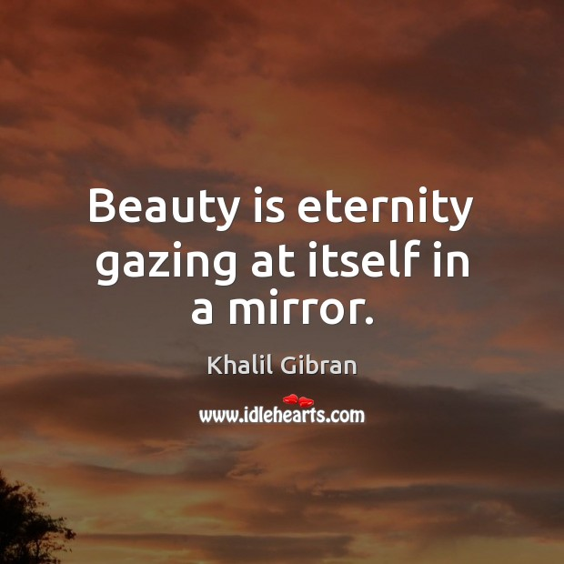 Image, Beauty is eternity gazing at itself in a mirror.