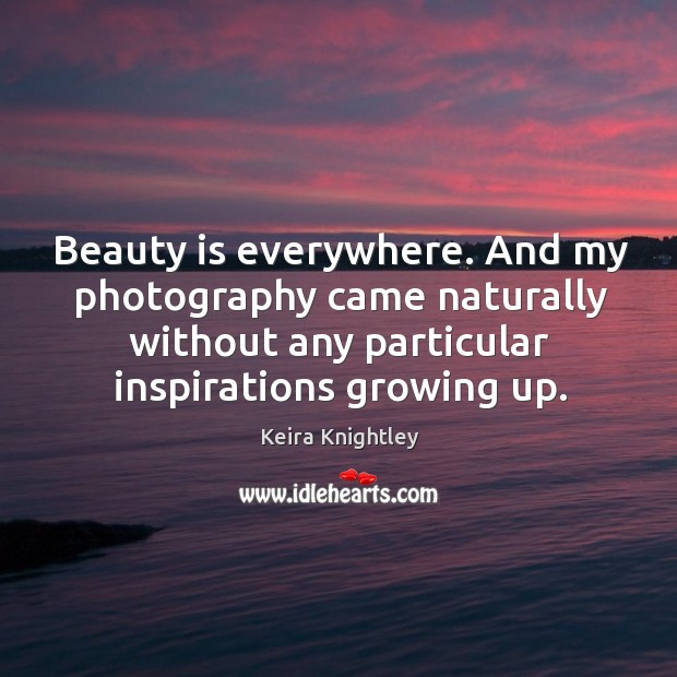Beauty is everywhere. And my photography came naturally without any particular inspirations Keira Knightley Picture Quote