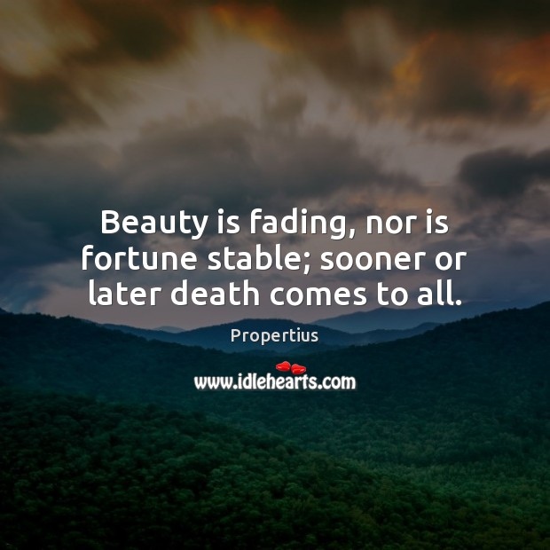 Beauty is fading, nor is fortune stable; sooner or later death comes to all. Image