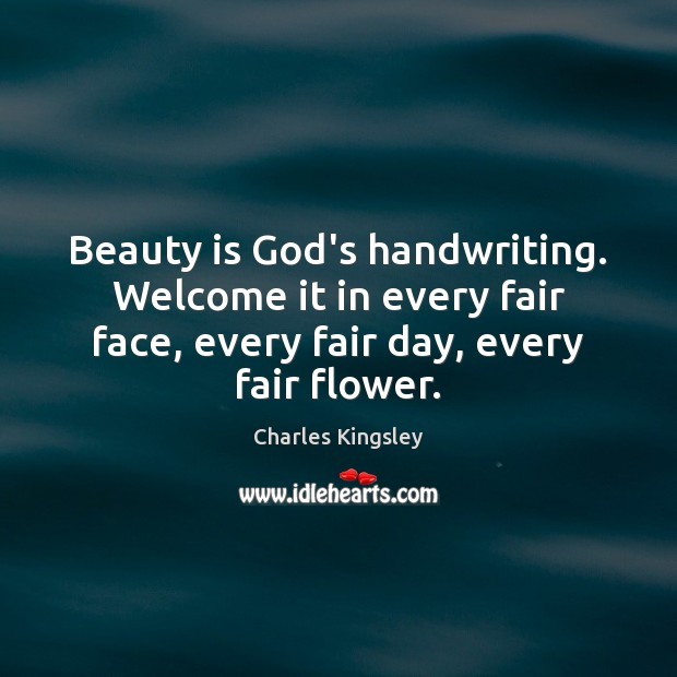 Beauty is God's handwriting. Welcome it in every fair face, every fair Charles Kingsley Picture Quote