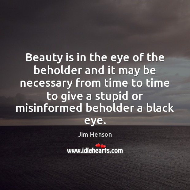 Beauty is in the eye of the beholder and it may be Jim Henson Picture Quote